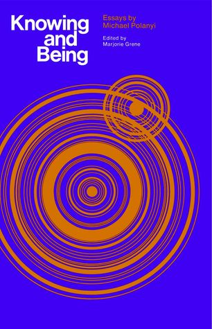 Knowing and Being: Essays Michael Polanyi by Michael Polanyi
