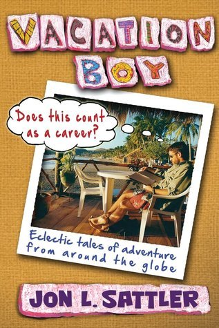 Vacation Boy: Does This Count as a Career?: Eclectic Tales of Adventure from Around the Globe  by  Jon L. Sattler