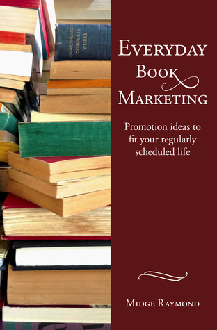 Everyday Book Marketing: Promotion Ideas to Fit Your Regularly Scheduled Life Midge Raymond