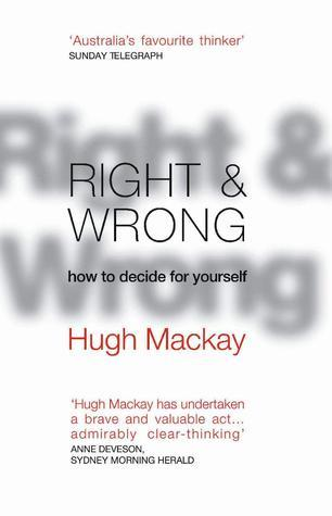 Right And Wrong: How To Decide For Yourself  by  Hugh Mackay