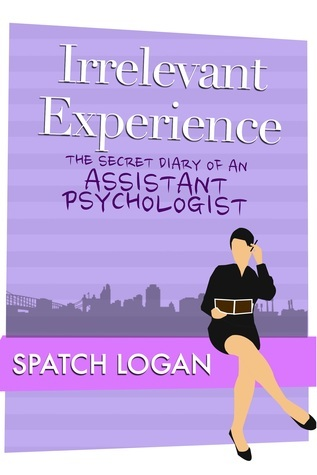 Irrelevant Experience: The Secret Diary of an Assistant Psychologist Spatch Logan