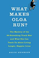 What Makes Olga Run?: The Mystery of the Ninety-Something Track Star Who Is Smashing Records and Outpacing Time, and What She Can Teach Us About How to Live