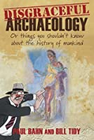 Disgraceful Archaeology: Or Things You Shouldn't Know About the History of Mankind
