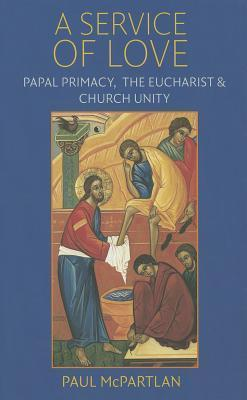 A Service of Love: Papal Primacy, the Eucharist, and Church Unity  by  Paul McPartlan