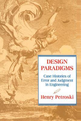 Design Paradigms: Case Histories of Error and Judgment in Engineering Henry Petroski
