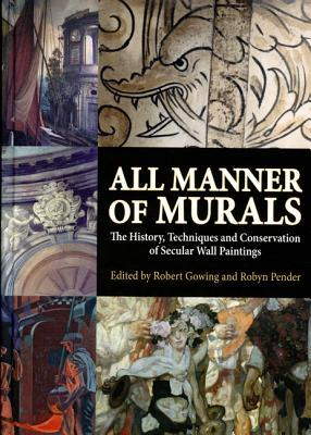 All Manner of Murals: The History, Techniques and Conservation of Secular Wall Paintings  by  Robert Gowing