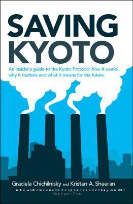 Saving Kyoto: An Insiders Guide to How It Works, Why It Matters and What It Means for the Future Graciela Chichilnisky
