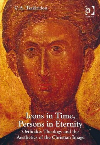Icons in Time, Persons in Eternity: Orthodox Theology and the Aesthetics of the Christian Image Cornelia A. Tsakiridou