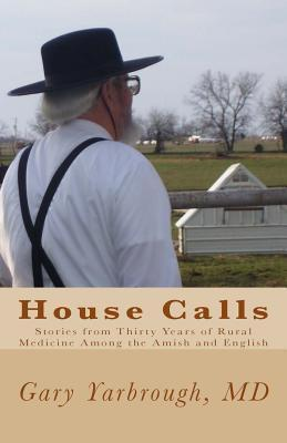 House Calls: Stories from Thirty Years of Rural Medicine Among the Amish and English Gary Yarbrough