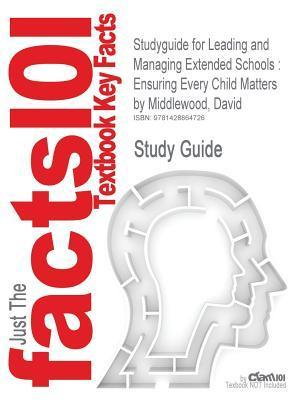 Studyguide for Leading and Managing Extended Schools: Ensuring Every Child Matters  by  Middlewood, David, ISBN 9781412948296 by Cram101 Textbook Reviews
