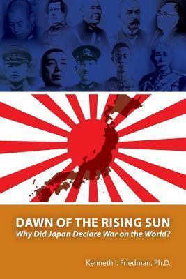Dawn of the Rising Sun: Why Did Japan Declare War on the World?  by  Kenneth I. Friedman