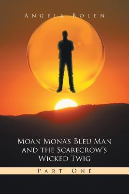 Moan Monas Bleu Man and the Scarecrows Wicked Twig: Part One Angela Bolen