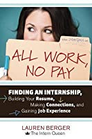 All Work, No Pay: Finding an Internship, Building Your Resume, Making Connections, and Gaining Job Experience