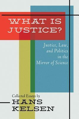 What Is Justice? Justice, Law and Politics in the Mirror of Science  by  Hans Kelsen