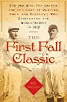 First Fall Classic: The Red Sox, the Giants and the Cast of Players, Pugs and Politicos Who Re-Invented the World Series in 1912