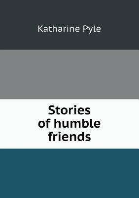 Stories of Humble Friends Katharine Pyle
