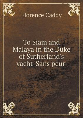 To Siam and Malaya in the Duke of Sutherlands Yacht Sans Peur Florence Caddy