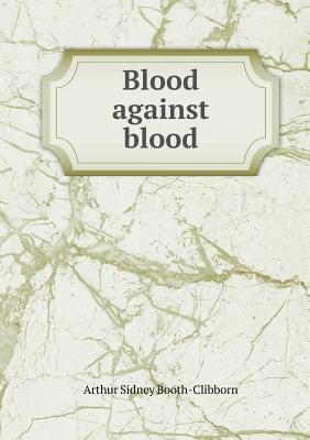 Blood Against Blood  by  Arthur Sidney Booth-Clibborn