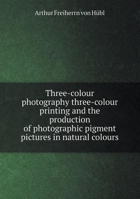 Three-Colour Photography Three-Colour Printing and the Production of Photographic Pigment Pictures in Natural Colours  by  Arthur Freiherrn Von Hubl
