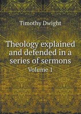 Theology Explained and Defended in a Series of Sermons Volume 1  by  Dwight Timothy