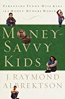 Money-Savvy Kids: Parenting Penny-Wise Kids in a Money-Hungry World