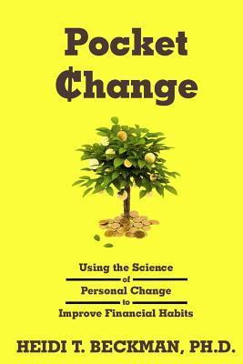 Pocket Change: Using the Science of Personal Change to Improve Financial Habits Heidi T. Beckman