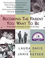 Becoming the Parent You Want to Be: A Sourcebook of Strategies for the First Five Years