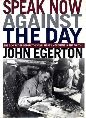 Speak Now Against The Day: The Generation Before the Civil Rights Movement in the South  by  John Egerton