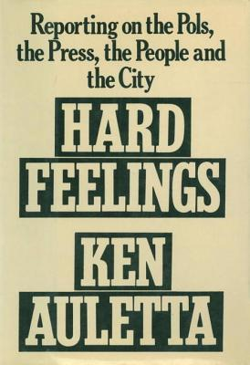 Hard Feelings: Reporting on the Pols, the Press, the People and the City Ken Auletta