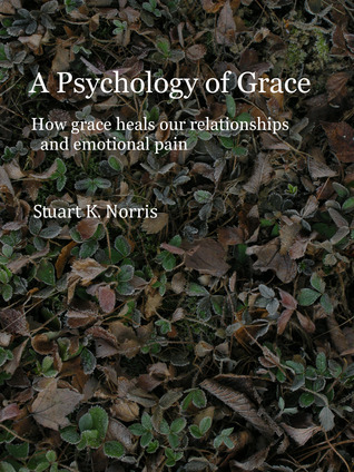 A Psychology of Grace: How grace heals our relationships and emotional pain  by  Stuart K. Norris