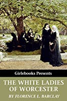 The White Ladies of Worcester: A Romance of the 12th Century