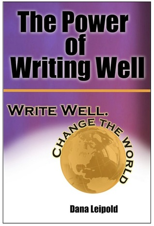The Power of Writing Well: Write Well. Change the World.  by  Dana Leipold