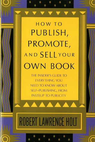 How to Publish, Promote, & Sell Your Own Book: The insiders guide to everything you need to know about self-publishing from pasteup to publicity  by  Robert L. Holt