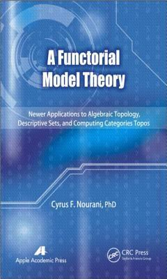 A Functorial Model Theory: Newer Applications to Algebraic Topology, Descriptive Sets, and Computing Categories Topos Cyrus F. Nourani