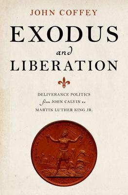 Exodus and Liberation: Deliverance Politics from John Calvin to Martin Luther King Jr.  by  John Coffey