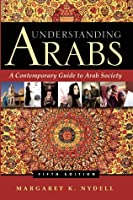 Understanding Arabs: A Contemporary Guide to Arab Society
