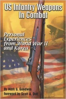 Us Infantry Weapons in Combat: Personal Experiences from World War II and Korea  by  Mark G. Goodwin