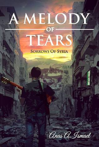 A Melody of Tears: Sorrows of Syria  by  Anas A. Ismael