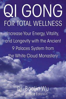 Qi Gong for Total Wellness: Increase Your Energy, Vitality, and Longevity with the Ancient 9 Palaces System from the White Cloud Monastery  by  Baolin Wu