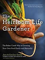 The Heirloom Life Gardener: The Baker Creek Way of Growing Your Own Food Easily and Naturally
