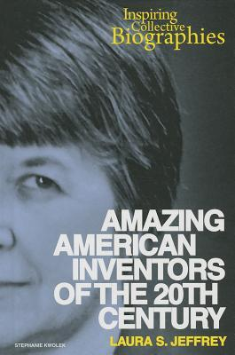 Amazing American Inventors of the 20th Century Laura S. Jeffrey