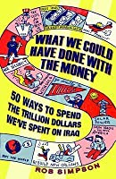 What We Could Have Done With the Money: 50 Ways to Spend the Trillion Dollars We've Spent on Iraq