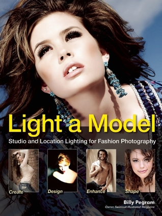 Light A Model: Studio and Location Lighting Techniques for Fashion Photography Billy Pegram