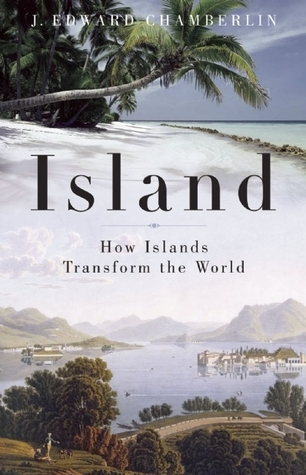 Island: How Islands Transform the World  by  J. Edward Chamberlin