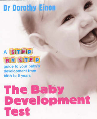 The Baby Development Test: A step-by-step guide to checking your childs progress from birth to five Dorothy Einon