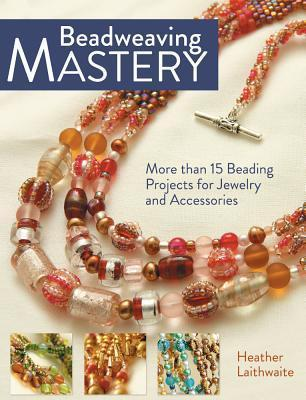 Beadweaving Mastery: More Than 15 Beading Projects for Jewelry and Accessories  by  Heather Laithwaite
