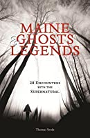 Maine Ghosts & Legends: 30 Encounters with the Supernatural
