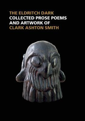 The Eldritch Dark: Collected Prose Poems and Artwork of Clark Ashton Smith  by  Clark Ashton Smith