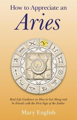 How to Appreciate an Aries: Real Life Guidance on How to Get Along and Be Friends with the First Sign of the Zodiac  by  Mary English