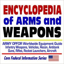 Encyclopedia of Arms and Weapons: Army OPFOR Worldwide Equipment Guide--Infantry Weapons, Vehicles, Recon, Antitank Guns, Rifles, Rocket Launchers, Aircraft ¿ Illustrated Descriptions  by  U.S. Department of Defense (D.O.D.)